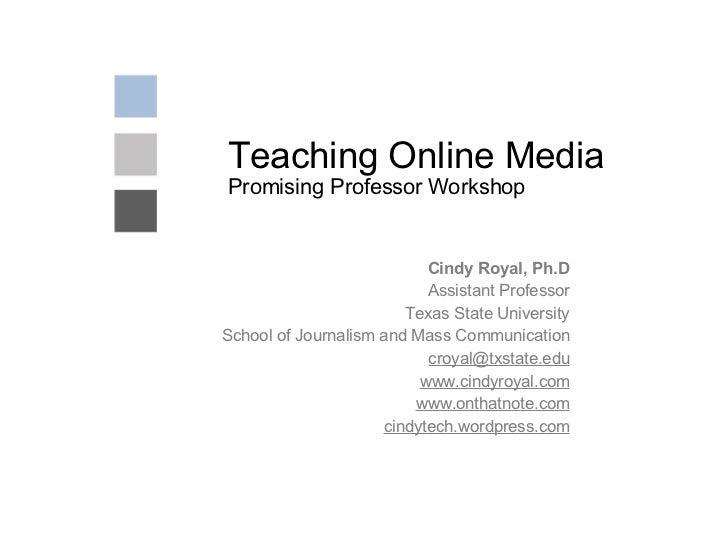 Teaching Online Media Promising Professor Workshop Cindy Royal, Ph.D Assistant Professor Texas State University School of ...