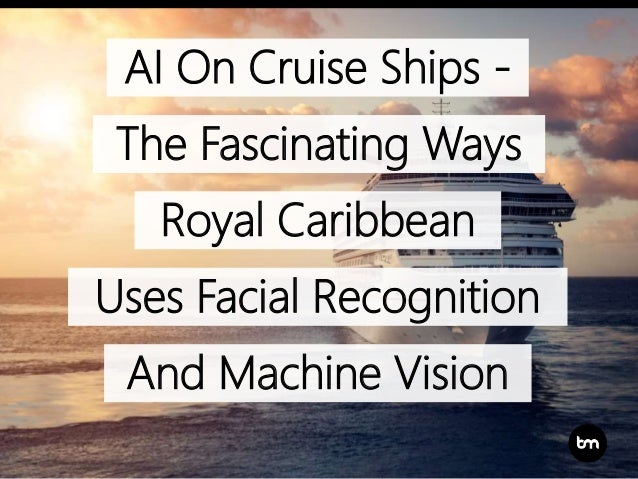 AI On Cruise Ships - The Fascinating Ways Royal Caribbean Uses Facial Recognition And Machine Vision