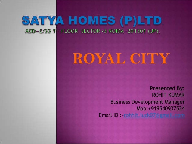 Presented By: ROHIT KUMAR Business Development Manager Mob:+919540937524 Email ID :-rohhit.luck07@gmail.com ROYAL CITY
