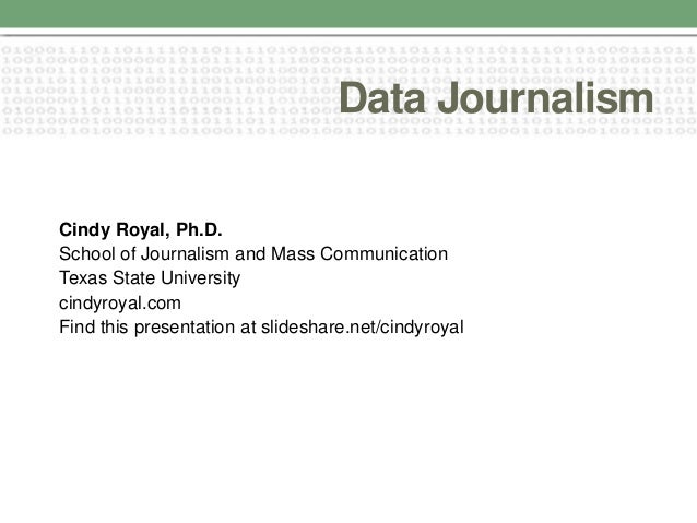 Data Journalism Cindy Royal, Ph.D. School of Journalism and Mass Communication Texas State University cindyroyal.com Find ...