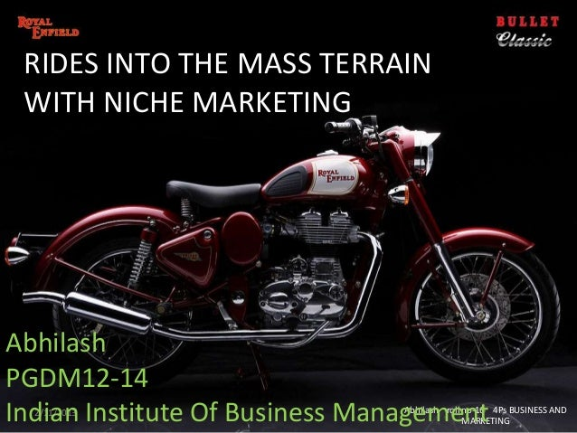 RIDES INTO THE MASS TERRAIN WITH NICHE MARKETINGAbhilashPGDM12-14Indian Institute Of Business Management  2/11/2013       ...