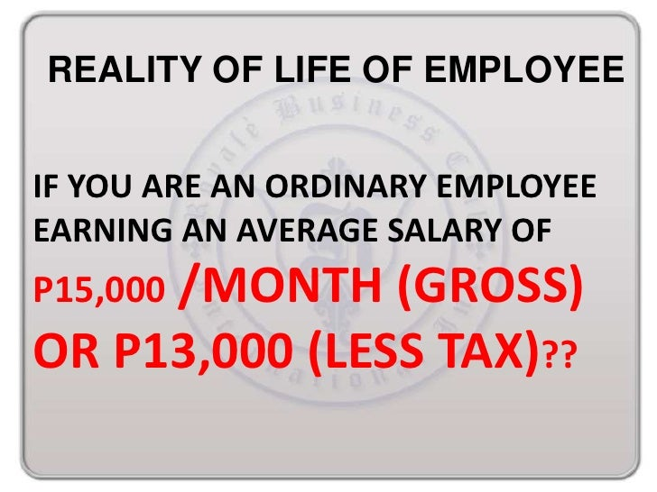 REALITY OF LIFE OF EMPLOYEEIF YOU ARE AN ORDINARY EMPLOYEEEARNING AN AVERAGE SALARY OFP15,000 /MONTH (GROSS)OR P13,000 (LE...