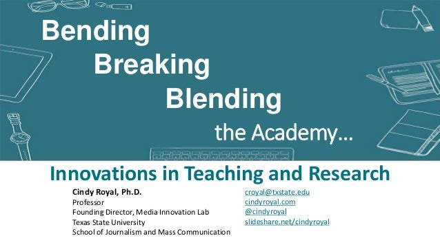 Blending Innovations in Teaching and Research Breaking the Academy… Bending croyal@txstate.edu cindyroyal.com @cindyroyal ...