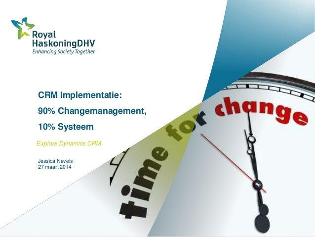 CRM Implementatie: 90% Changemanagement, 10% Systeem Explore Dynamics CRM Jessica Nevels 27 maart 2014