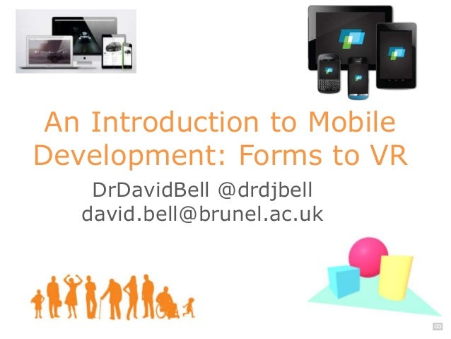 DrDavidBell @drdjbell david.bell@brunel.ac.uk An Introduction to Mobile Development: Forms to VR