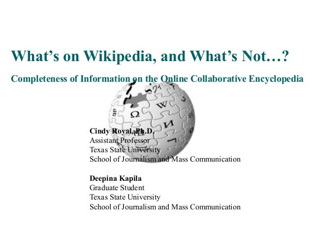 What's on Wikipedia, and What's Not…? Completeness of Information on the Online Collaborative Encyclopedia Cindy Royal, Ph...