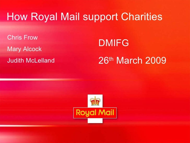 How Royal Mail support Charities DMIFG  26 th  March 2009 Chris Frow Mary Alcock Judith McLelland
