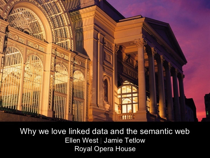 Why we love linked data and the semantic web           Ellen West | Jamie Tetlow              Royal Opera House
