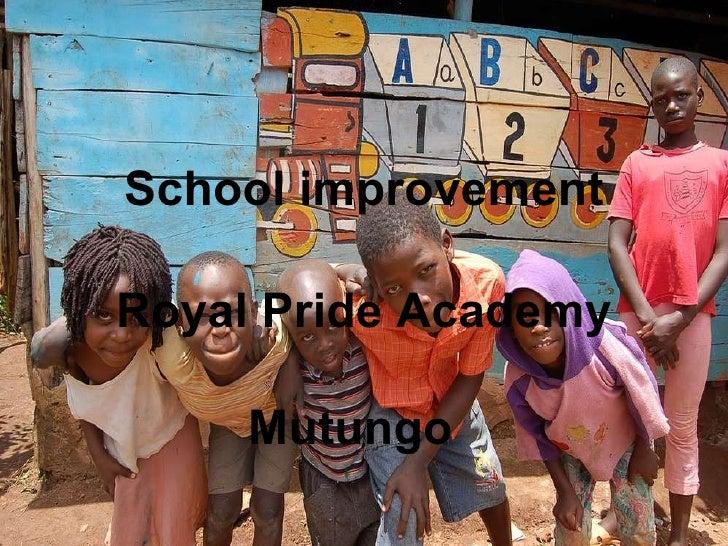 <ul><li>School improvement </li></ul><ul><li>Royal Pride Academy </li></ul><ul><li>Mutungo   </li></ul>
