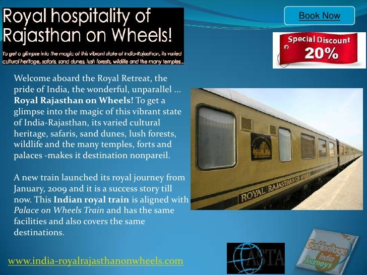 Book Now Welcome aboard the Royal Retreat, the pride of India, the wonderful, unparallel ... Royal Rajasthan on Wheels! To...