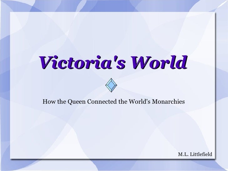 Victoria's World How the Queen Connected the World's Monarchies M.L. Littlefield