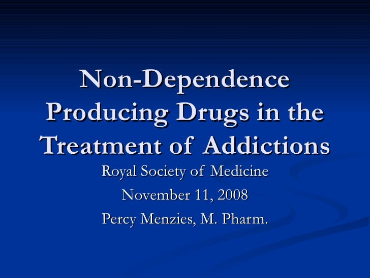 Non-Dependence Producing Drugs in the Treatment of Addictions     Royal Society of Medicine        November 11, 2008     P...