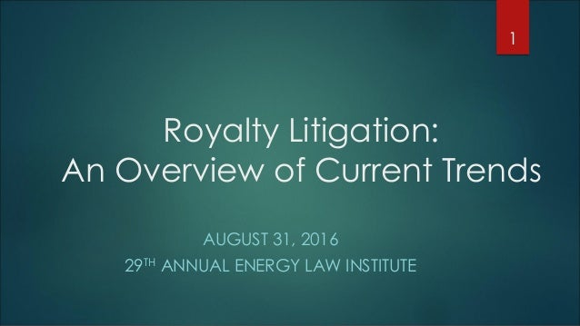 Royalty Litigation: An Overview of Current Trends AUGUST 31, 2016 29TH ANNUAL ENERGY LAW INSTITUTE 1