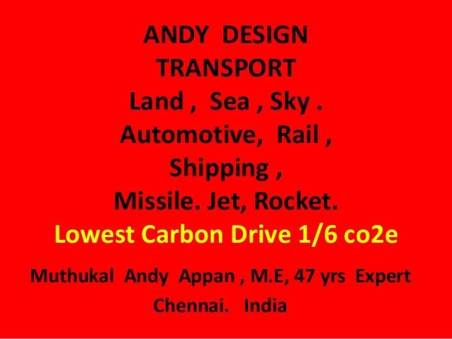 ANDY DESIGNTRANSPORTLand , Sea , Sky .Automotive, Rail ,Shipping ,Missile. Jet, Rocket.Lowest Carbon Drive 1/6 co2eMuthuka...