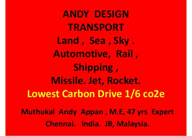 ANDY DESIGN TRANSPORT Land , Sea , Sky . Automotive, Rail , Shipping , Missile. Jet, Rocket. Lowest Carbon Drive 1/6 co2e ...
