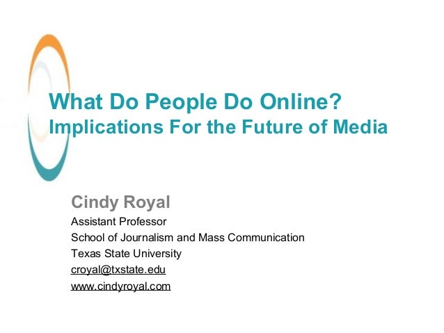 What Do People Do Online? Implications For the Future of Media Cindy Royal Assistant Professor School of Journalism and Ma...
