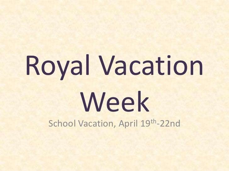 Royal Vacation Week<br />School Vacation, April 19th-22nd<br />