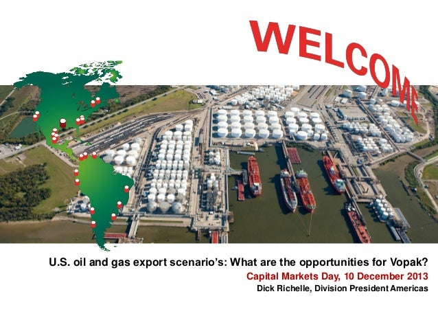 U.S. oil and gas export scenario's: What are the opportunities for Vopak? Capital Markets Day, 10 December 2013 Dick Riche...