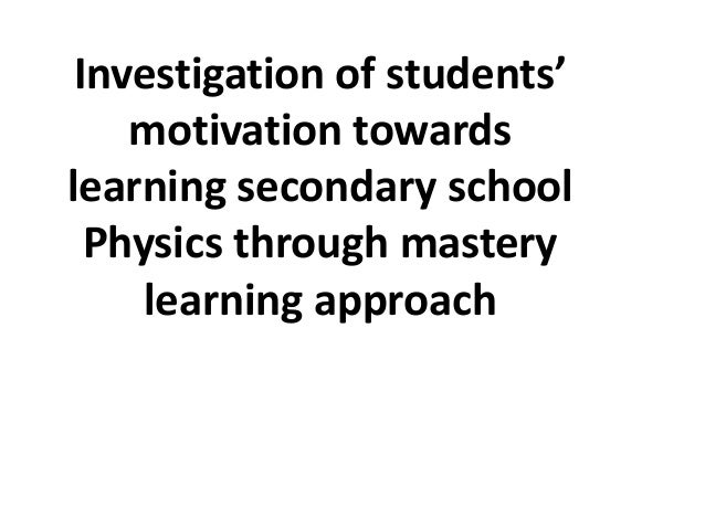 Investigation of students'    motivation towardslearning secondary school  Physics through mastery     learning approach