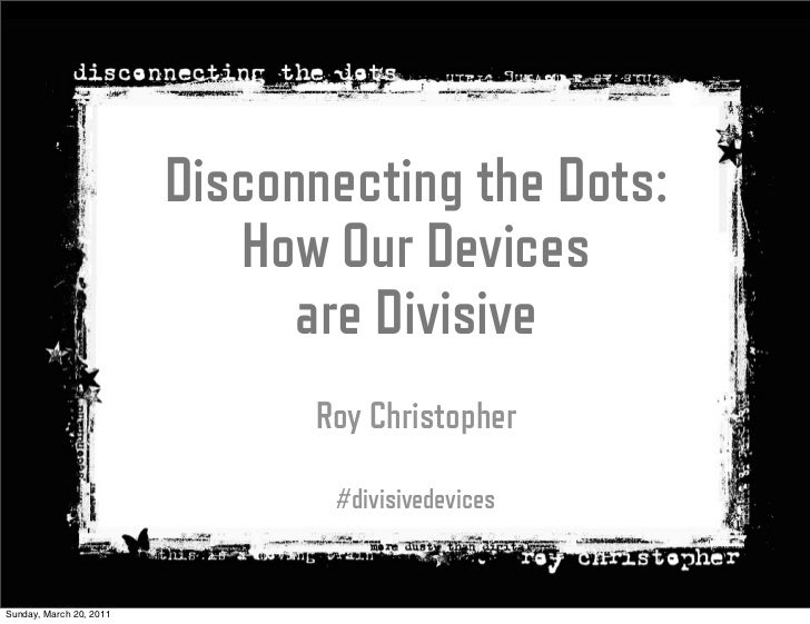 Disconnecting the Dots:                            How Our Devices                               are Divisive             ...