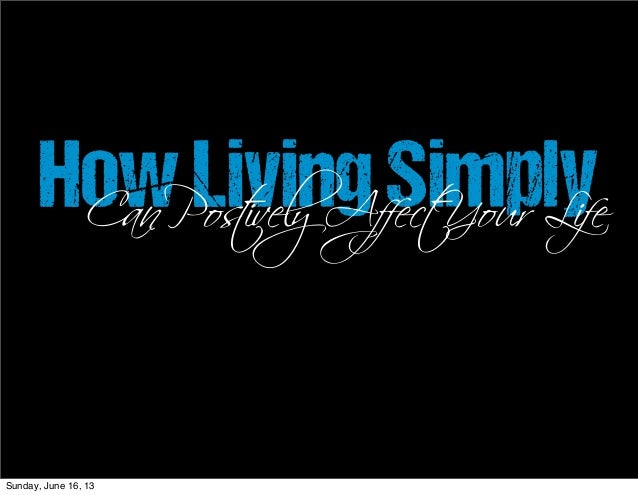 HowLivingSimplyCan Postively Affect Your LifeSunday, June 16, 13