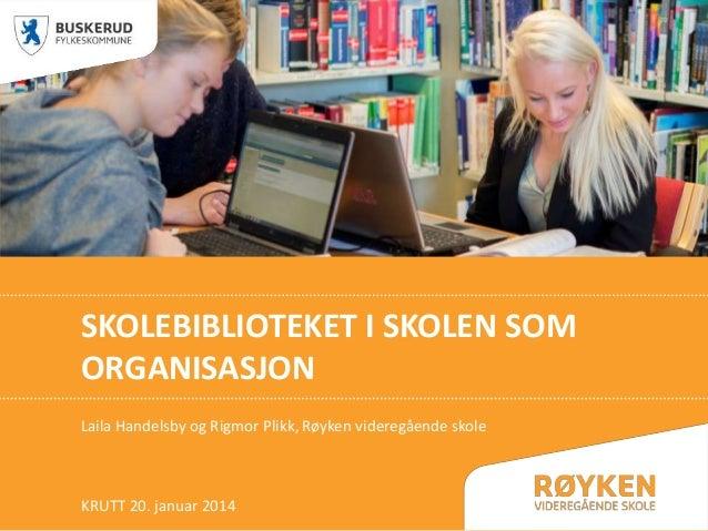 SKOLEBIBLIOTEKET I SKOLEN SOM ORGANISASJON Laila Handelsby og Rigmor Plikk, Røyken videregående skole  KRUTT 20. januar 20...