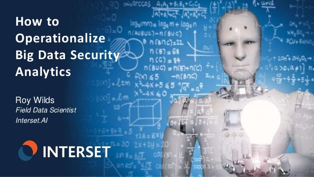 1 | © 2018 Interset Software How to Operationalize Big Data Security Analytics Roy Wilds Field Data Scientist Interset.AI