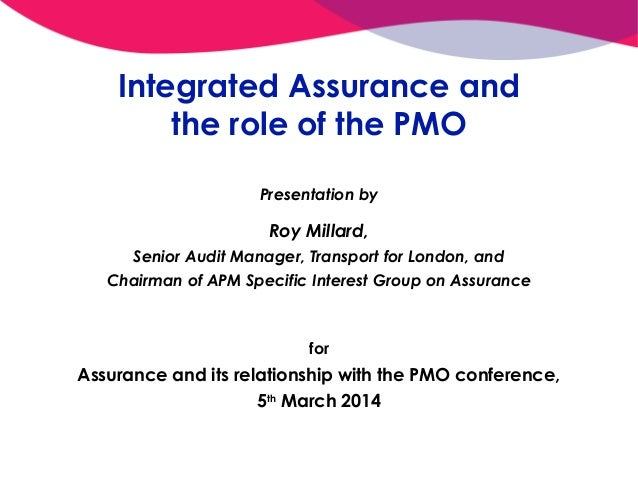 Integrated Assurance and the role of the PMO Presentation by  Roy Millard, Senior Audit Manager, Transport for London, and...