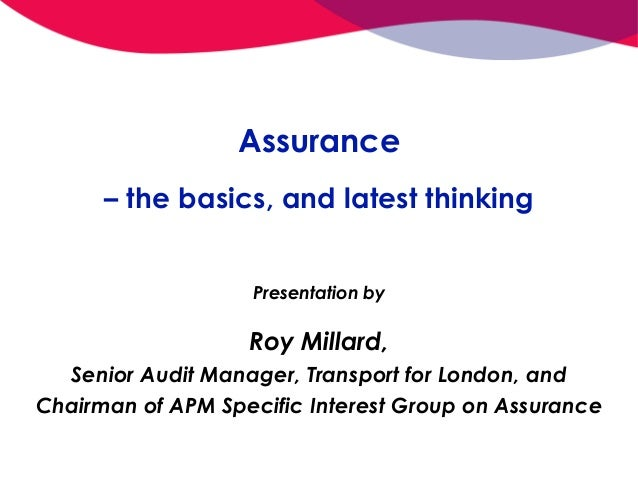 Assurance – the basics, and latest thinking Presentation by Roy Millard, Senior Audit Manager, Transport for London, and C...
