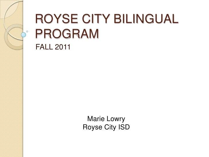 ROYSE CITY BILINGUAL PROGRAM<br />FALL 2011<br />Marie Lowry<br />Royse City ISD<br />