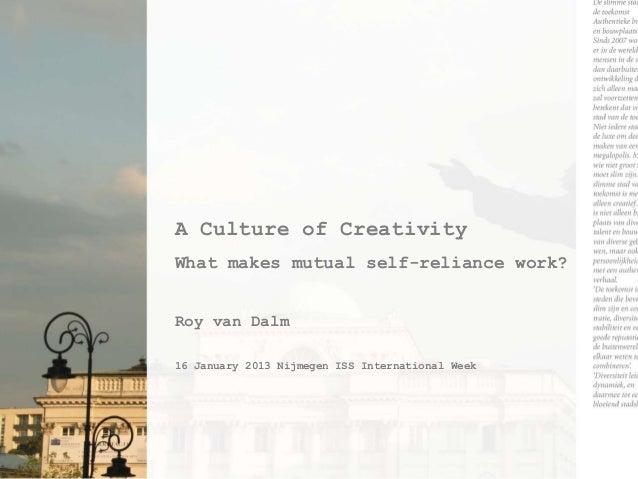 A Culture of CreativityWhat makes mutual self-reliance work?Roy van Dalm16 January 2013 Nijmegen ISS International Week