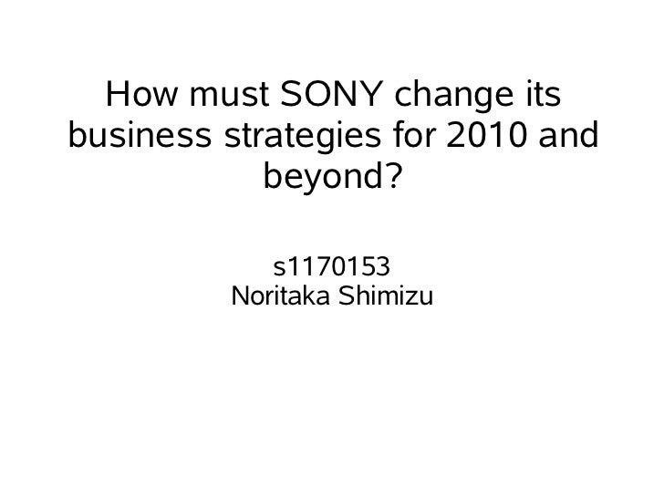 How must SONY change itsbusiness strategies for 2010 and            beyond?            s1170153         Noritaka Shimizu