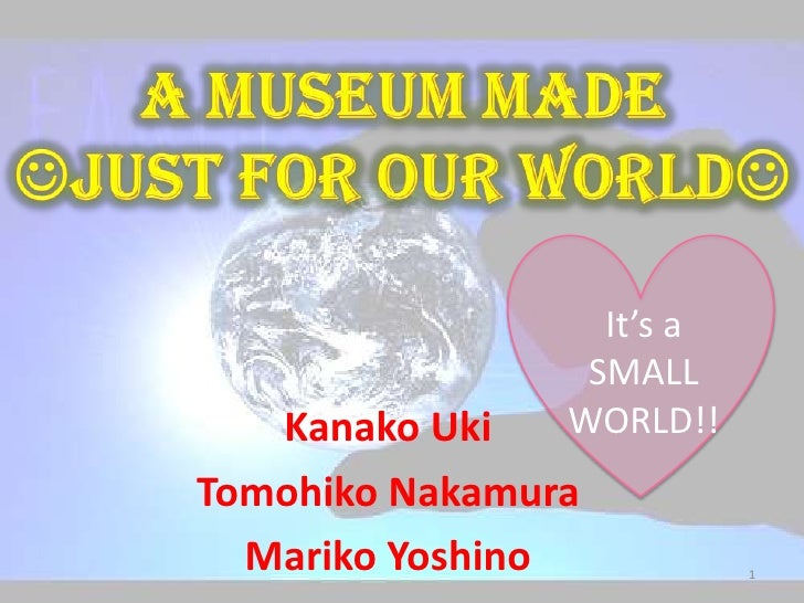 A MUSEUM MADE JUST FOR OUR WORLD<br />It's a SMALL WORLD!!<br />KanakoUki<br />Tomohiko Nakamura<br />Mariko Yoshino<br ...