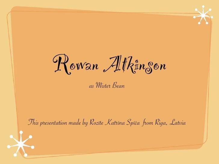 Rowan Atkinson                         as Mister Bean    This presentation made by Rozīte Katrīna Spīča from Riga, Latvia