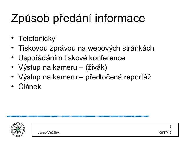 06/27/13Jakub Vinčálek 3 Způsob předání informace • Telefonicky • Tiskovou zprávou na webových stránkách • Uspořádáním tis...