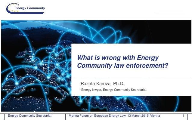 Energy Community SecretariatEnergy Community Secretariat Rozeta Karova, Ph.D. What is wrong with Energy Community law enfo...