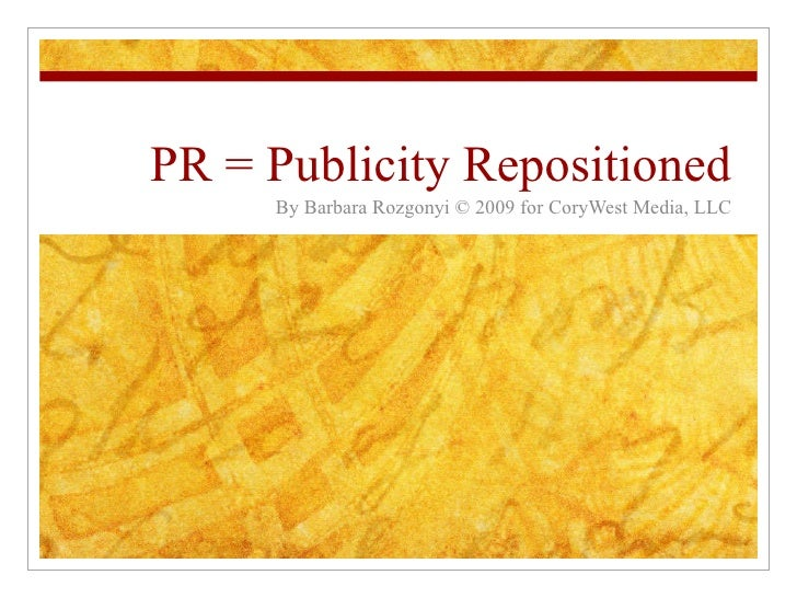 PR = Publicity Repositioned By Barbara Rozgonyi © 2009 for CoryWest Media, LLC