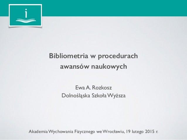 Bibliometria w procedurach awansów naukowych Ewa A. Rozkosz Dolnośląska Szkoła Wyższa Akademia Wychowania Fizycznego we W...