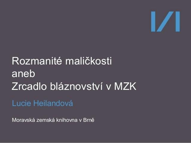 Rozmanité maličkosti aneb Zrcadlo bláznovství v MZK Lucie Heilandová Moravská zemská knihovna v Brně
