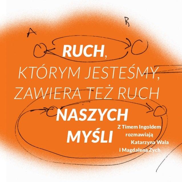 Ruch,  którym jesteśmy,  zawiera też ruch  naszych  myśli  Z Timem Ingoldem  rozmawiają  Katarzyna Wala  i Magdalena Zych