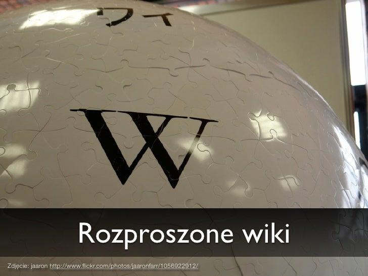 Rozproszone wiki Zdjęcie: jaaron http://www.flickr.com/photos/jaaronfarr/1056922912/
