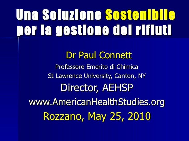 <ul><li>  Una Soluzione  Sostenibile   per la gestione dei rifiuti   </li></ul>Dr Paul Connett Professore Emerito di Chimi...