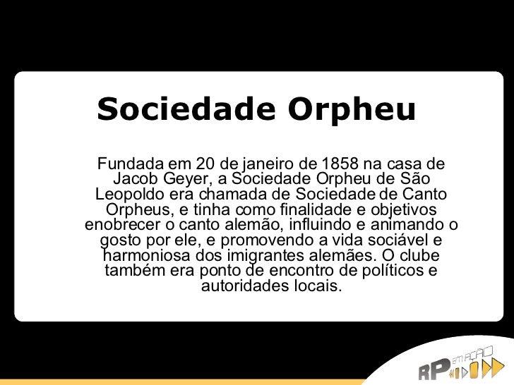 Sociedade Orpheu Fundada em 20 de janeiro de 1858 na casa de Jacob Geyer, a Sociedade Orpheu de São Leopoldo era chamada d...