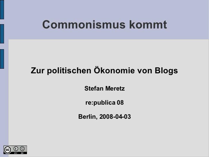 Commonismus kommt <ul><ul><li>Zur politischen Ökonomie von Blogs </li></ul></ul><ul><ul><li>Stefan Meretz </li></ul></ul><...