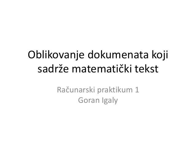 Oblikovanje dokumenata koji sadrže matematički tekst Računarski praktikum 1 Goran Igaly