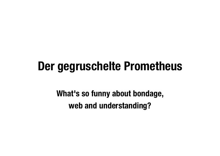 Der gegruschelte Prometheus   Whats so funny about bondage,     web and understanding?