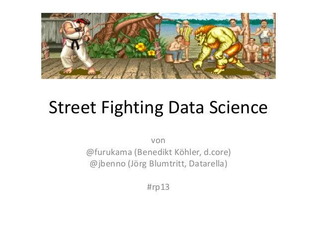 Street Fighting Data Sciencevon@furukama (Benedikt Köhler, d.core)@jbenno (Jörg Blumtritt, Datarella)#rp13