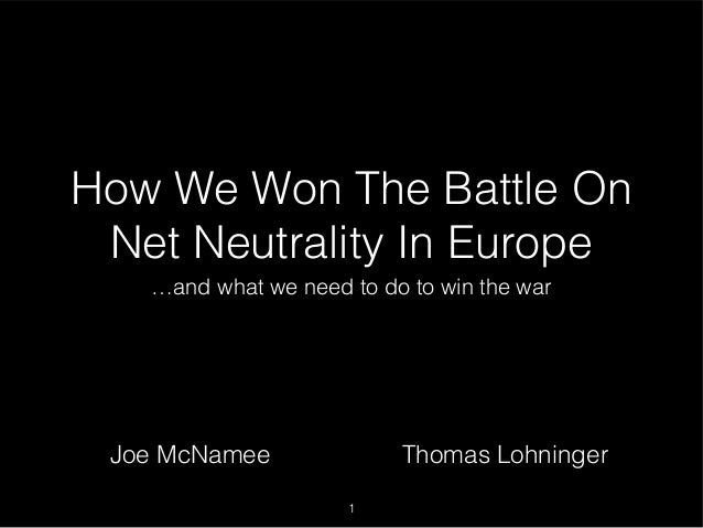How We Won The Battle On Net Neutrality In Europe …and what we need to do to win the war 1 Joe McNamee Thomas Lohninger