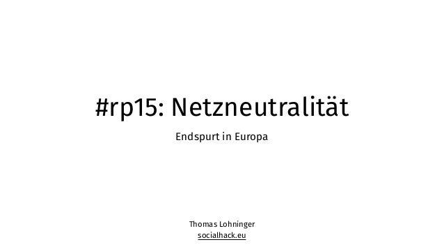#rp15: Netzneutralität Endspurt in Europa Thomas Lohninger socialhack.eu