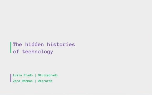 The hidden histories of technology  I Luiza Prado |  @luizaprado  Zara Rahman |  @zararah